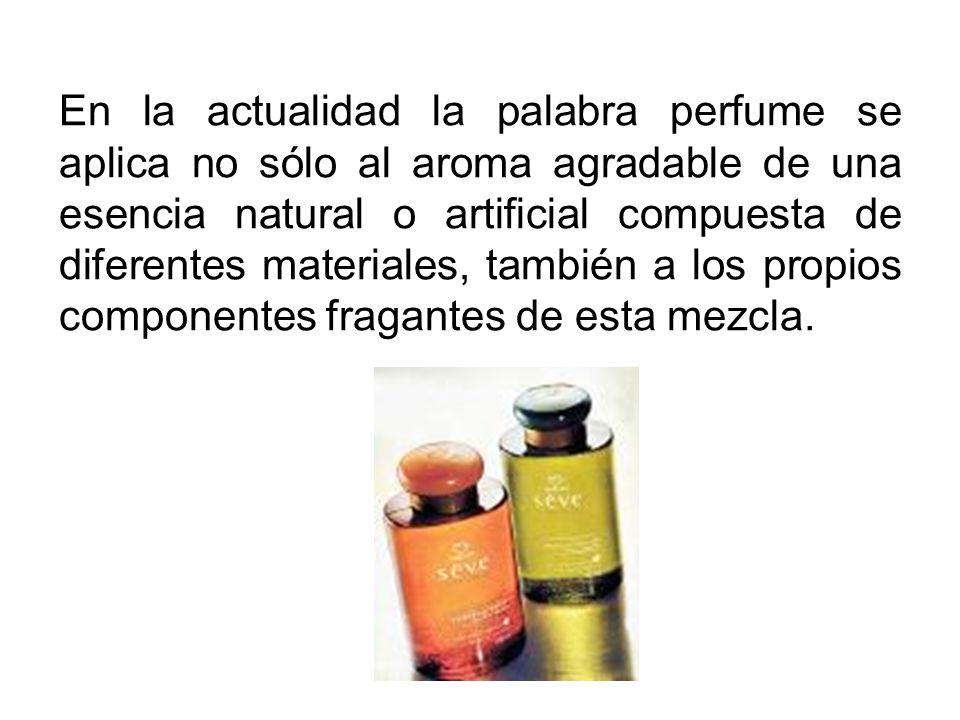 En la actualidad la palabra perfume se aplica no sólo al aroma agradable de una esencia natural o artificial compuesta de diferentes materiales, también a los propios componentes fragantes de esta mezcla.