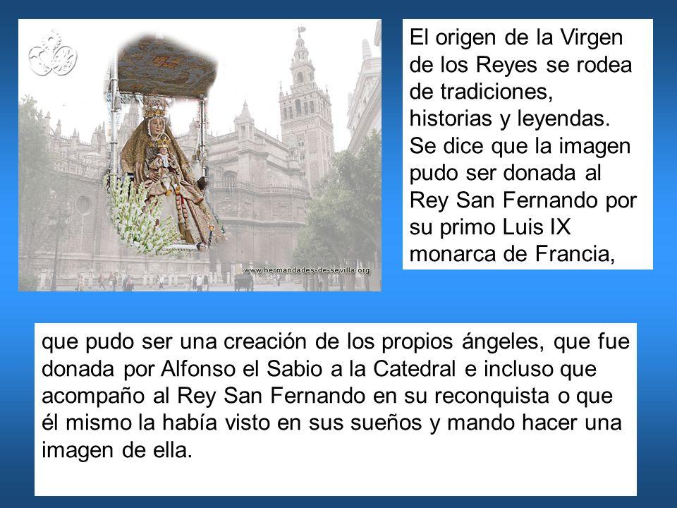 El origen de la Virgen de los Reyes se rodea de tradiciones, historias y leyendas. Se dice que la imagen pudo ser donada al Rey San Fernando por su primo Luis IX monarca de Francia,