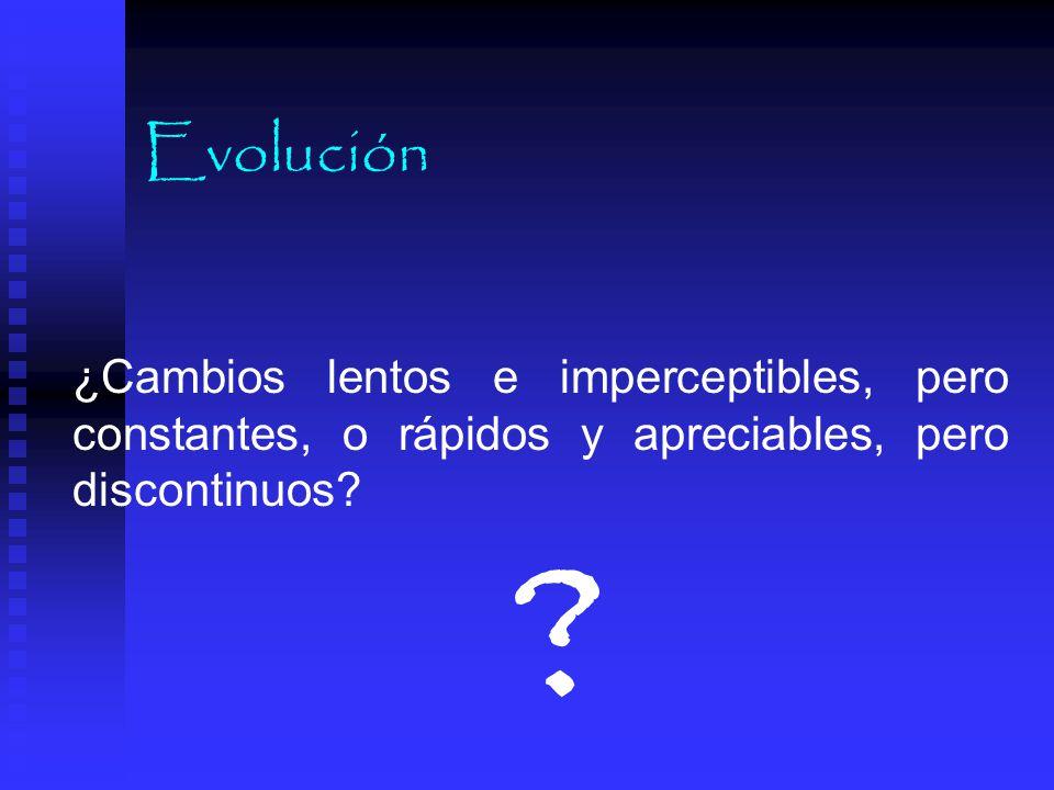 Evolución ¿Cambios lentos e imperceptibles, pero constantes, o rápidos y apreciables, pero discontinuos