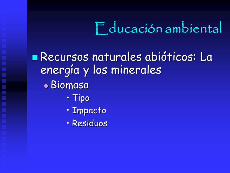 Educación ambiental Recursos naturales abióticos: La energía y los minerales. Biomasa. Tipo. Impacto.