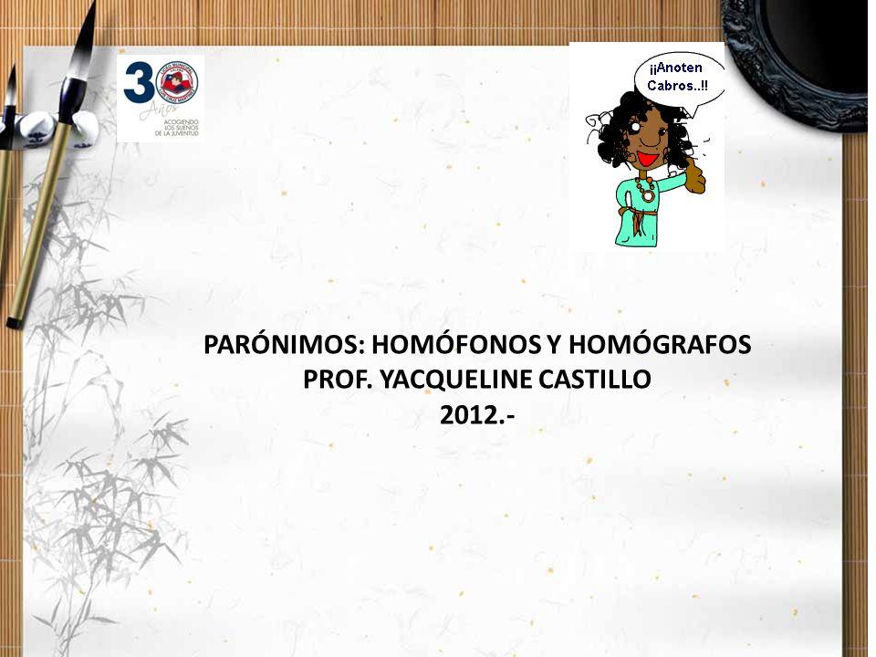 PARÓNIMOS: HOMÓFONOS Y HOMÓGRAFOS PROF. YACQUELINE CASTILLO