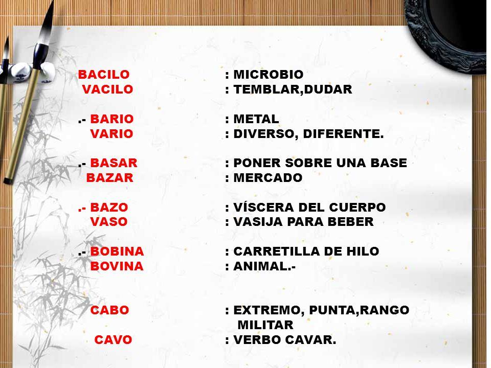 BACILO : MICROBIO VACILO : TEMBLAR,DUDAR. .- BARIO : METAL. VARIO : DIVERSO, DIFERENTE. .- BASAR : PONER SOBRE UNA BASE.
