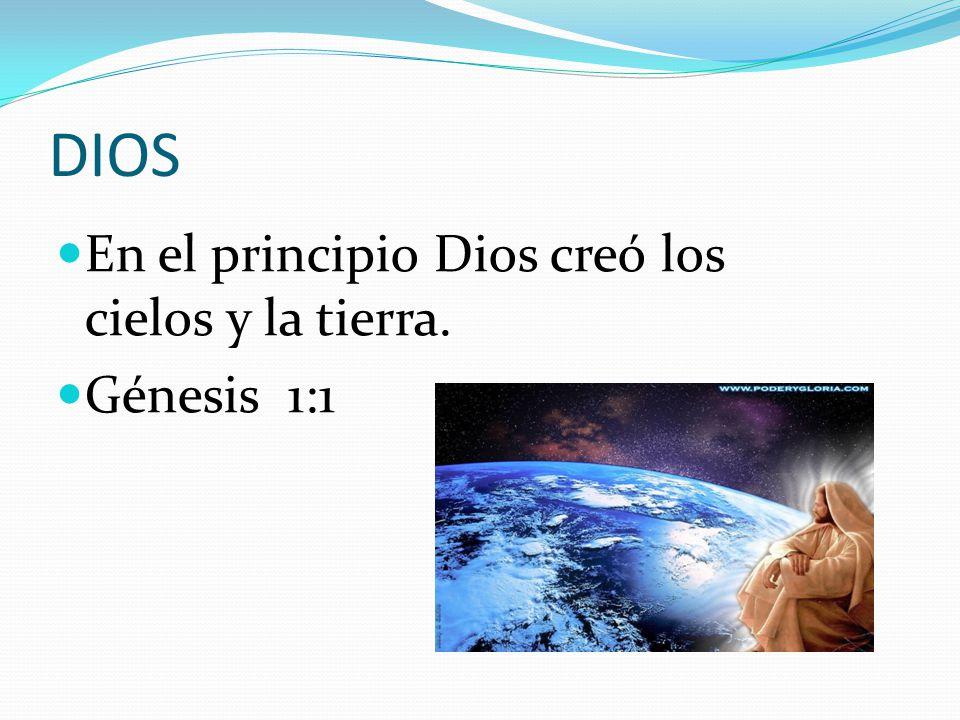 DIOS En el principio Dios creó los cielos y la tierra. Génesis 1:1