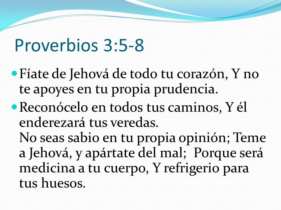 Proverbios 3:5-8 Fíate de Jehová de todo tu corazón, Y no te apoyes en tu propia prudencia.