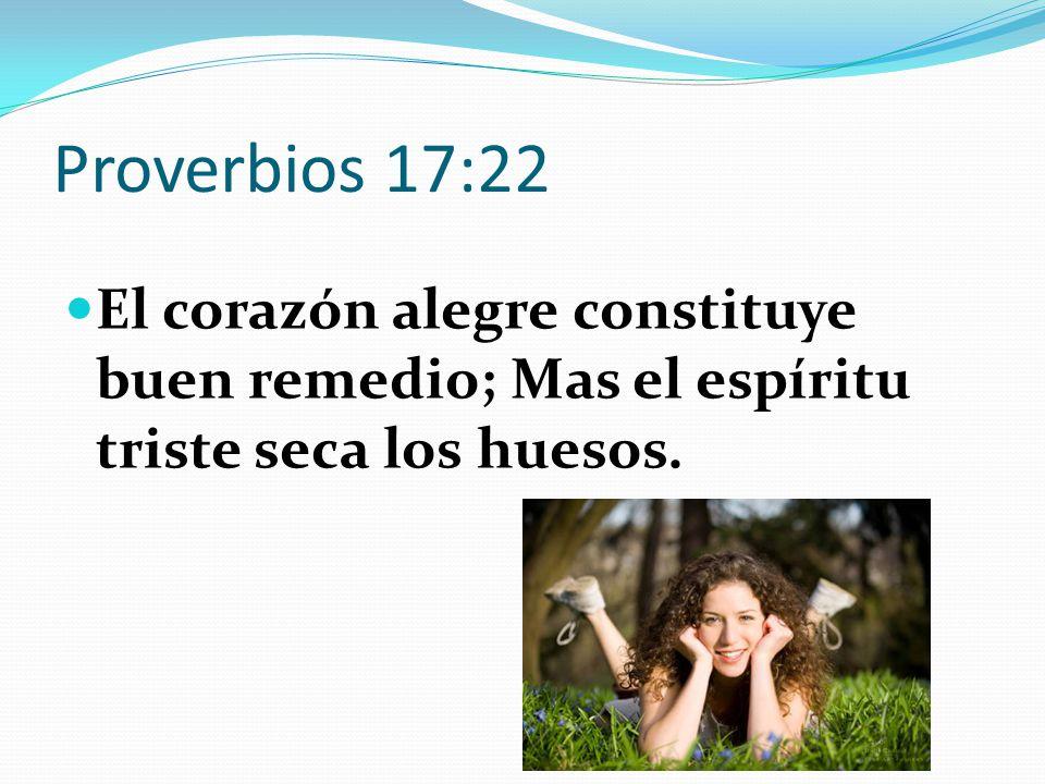 Proverbios 17:22 El corazón alegre constituye buen remedio; Mas el espíritu triste seca los huesos.