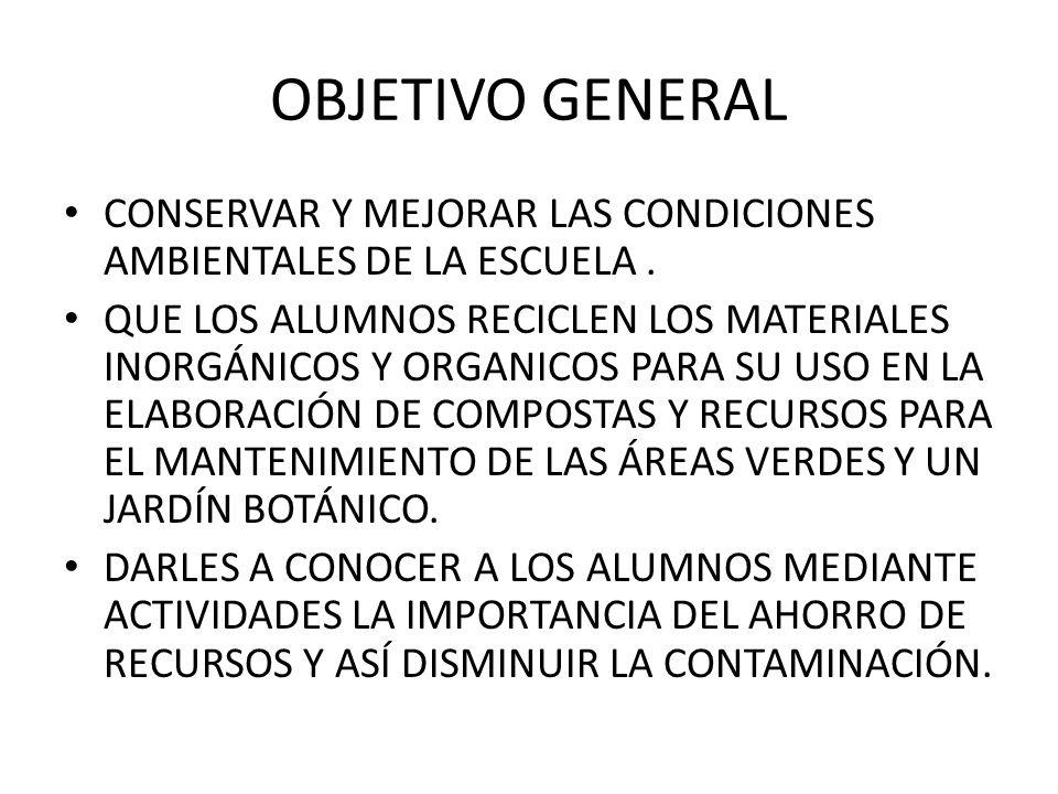OBJETIVO GENERAL CONSERVAR Y MEJORAR LAS CONDICIONES AMBIENTALES DE LA ESCUELA .
