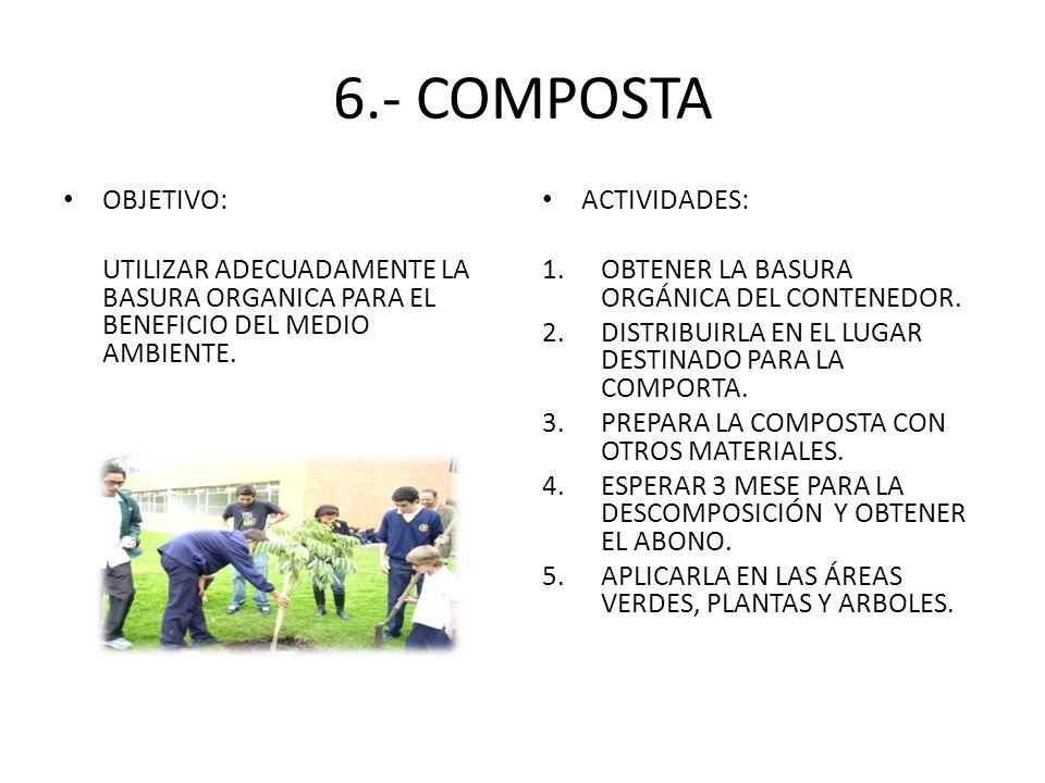 6.- COMPOSTA OBJETIVO: UTILIZAR ADECUADAMENTE LA BASURA ORGANICA PARA EL BENEFICIO DEL MEDIO AMBIENTE.