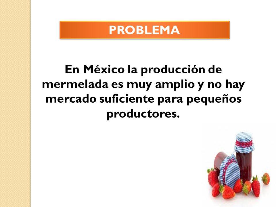 PROBLEMA En México la producción de mermelada es muy amplio y no hay mercado suficiente para pequeños productores.