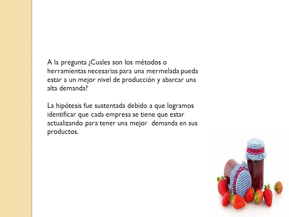 A la pregunta ¿Cuales son los métodos o herramientas necesarias para una mermelada pueda estar a un mejor nivel de producción y abarcar una alta demanda