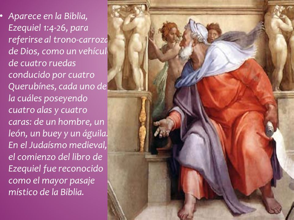 Aparece en la Biblia, Ezequiel 1:4-26, para referirse al trono-carroza de Dios, como un vehículo de cuatro ruedas conducido por cuatro Querubínes, cada uno de la cuáles poseyendo cuatro alas y cuatro caras: de un hombre, un león, un buey y un águila.