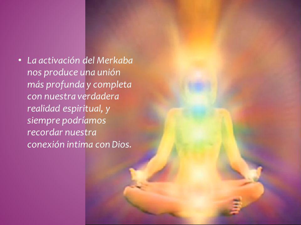La activación del Merkaba nos produce una unión más profunda y completa con nuestra verdadera realidad espiritual, y siempre podríamos recordar nuestra conexión intima con Dios.