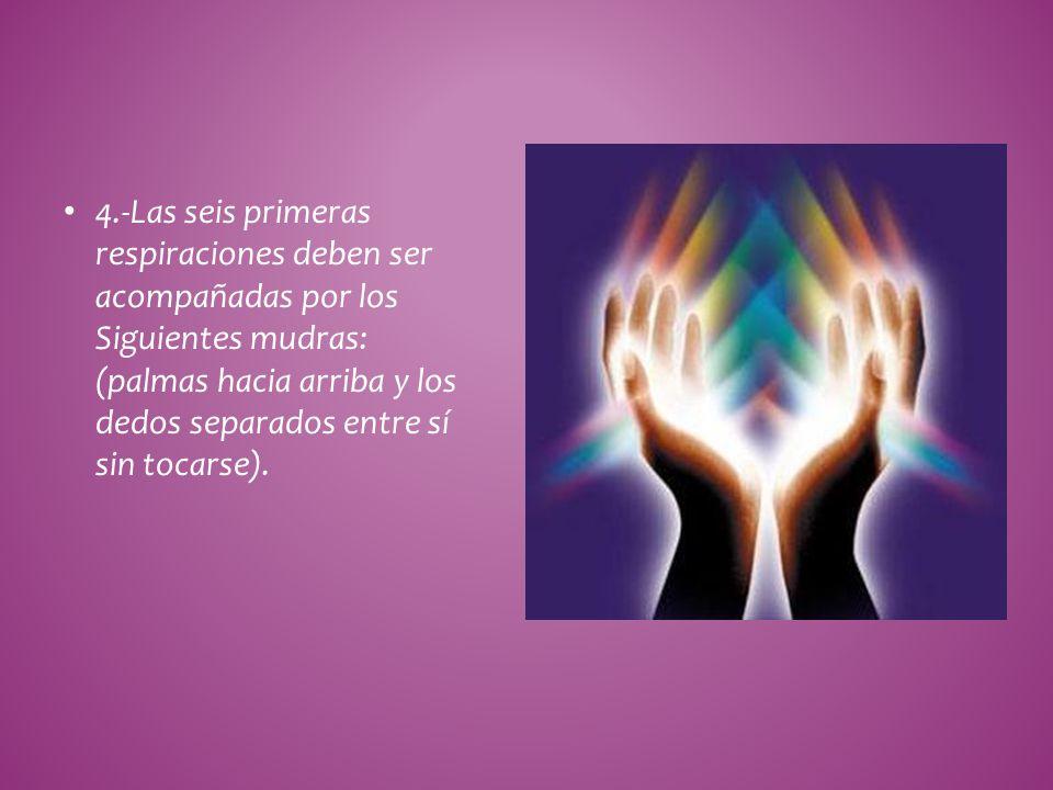 4.-Las seis primeras respiraciones deben ser acompañadas por los Siguientes mudras: (palmas hacia arriba y los dedos separados entre sí sin tocarse).