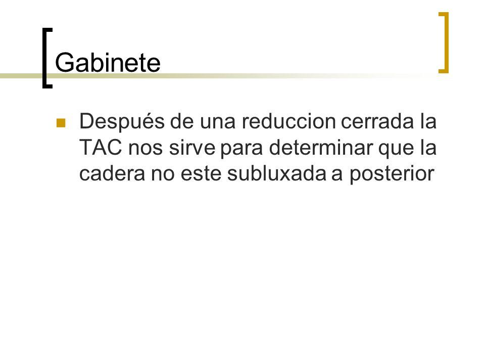 GabineteDespués de una reduccion cerrada la TAC nos sirve para determinar que la cadera no este subluxada a posterior.