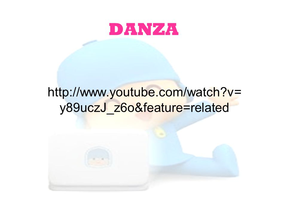 DANZA http://www.youtube.com/watch v=y89uczJ_z6o&feature=related