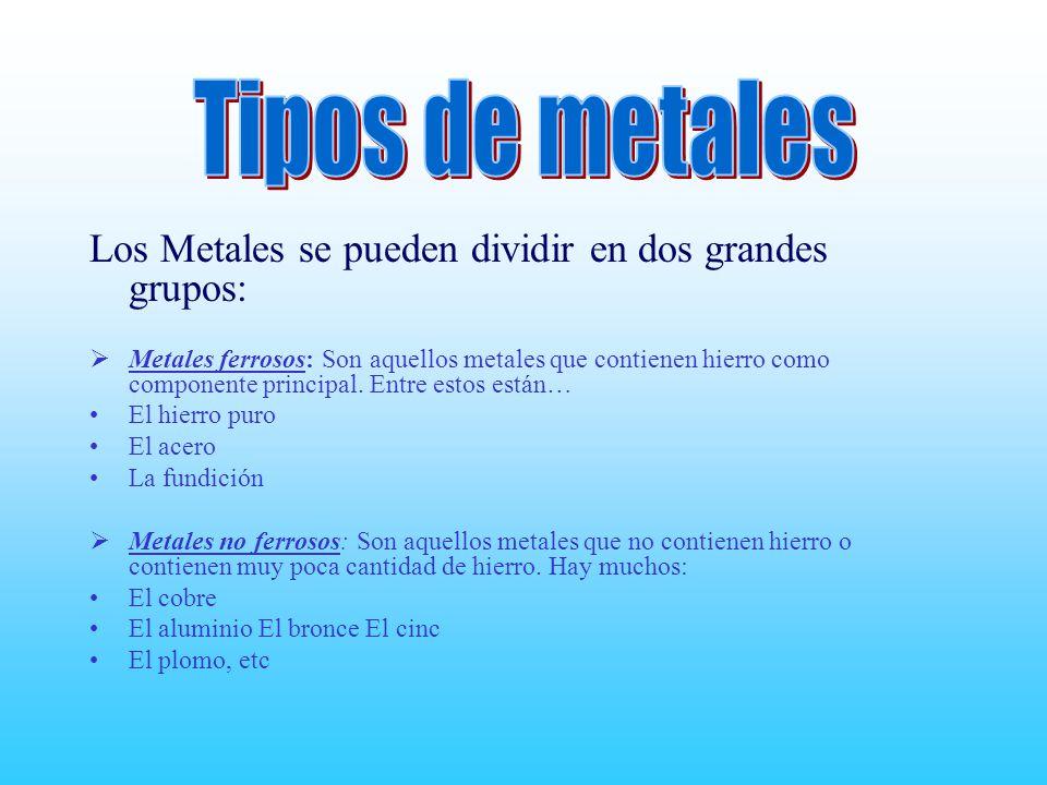 Tipos de metales Los Metales se pueden dividir en dos grandes grupos: