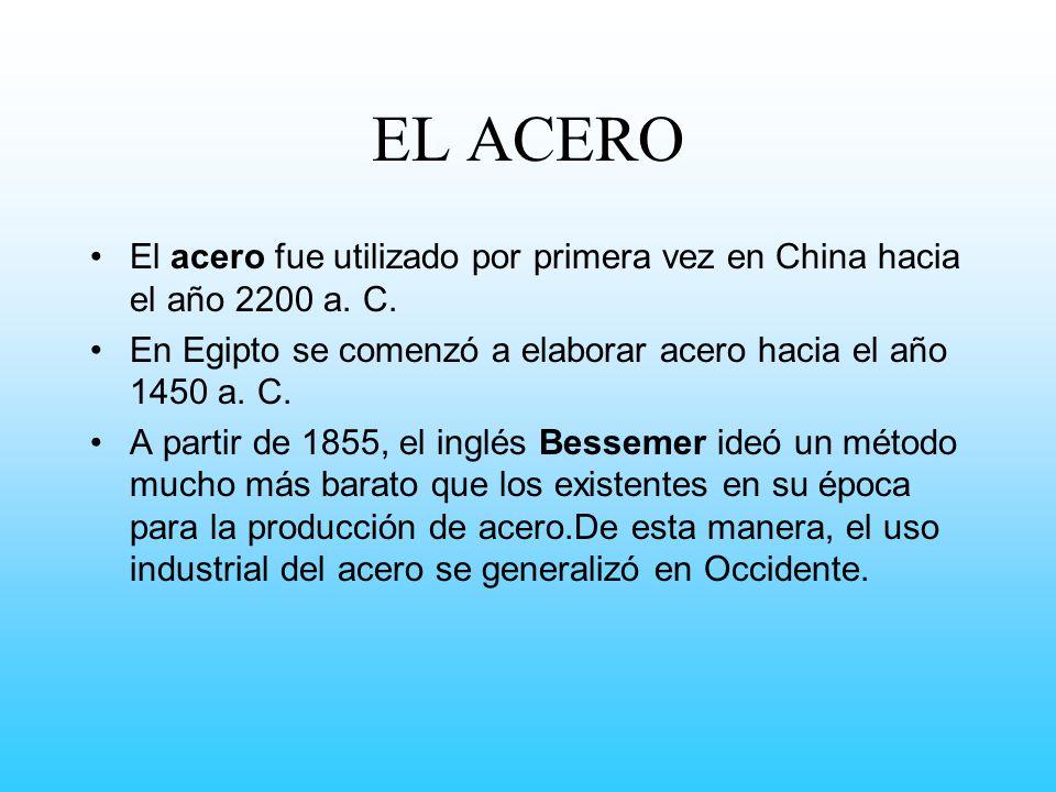 EL ACERO El acero fue utilizado por primera vez en China hacia el año 2200 a. C. En Egipto se comenzó a elaborar acero hacia el año 1450 a. C.