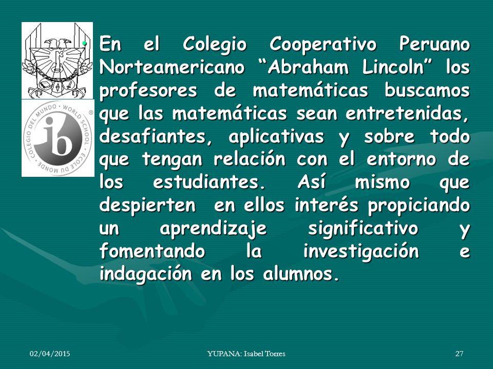 En el Colegio Cooperativo Peruano Norteamericano Abraham Lincoln los profesores de matemáticas buscamos que las matemáticas sean entretenidas, desafiantes, aplicativas y sobre todo que tengan relación con el entorno de los estudiantes. Así mismo que despierten en ellos interés propiciando un aprendizaje significativo y fomentando la investigación e indagación en los alumnos.