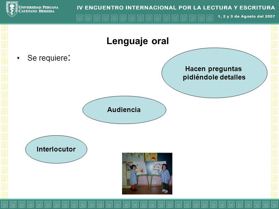 Lenguaje oral Se requiere: Hacen preguntas pidiéndole detalles