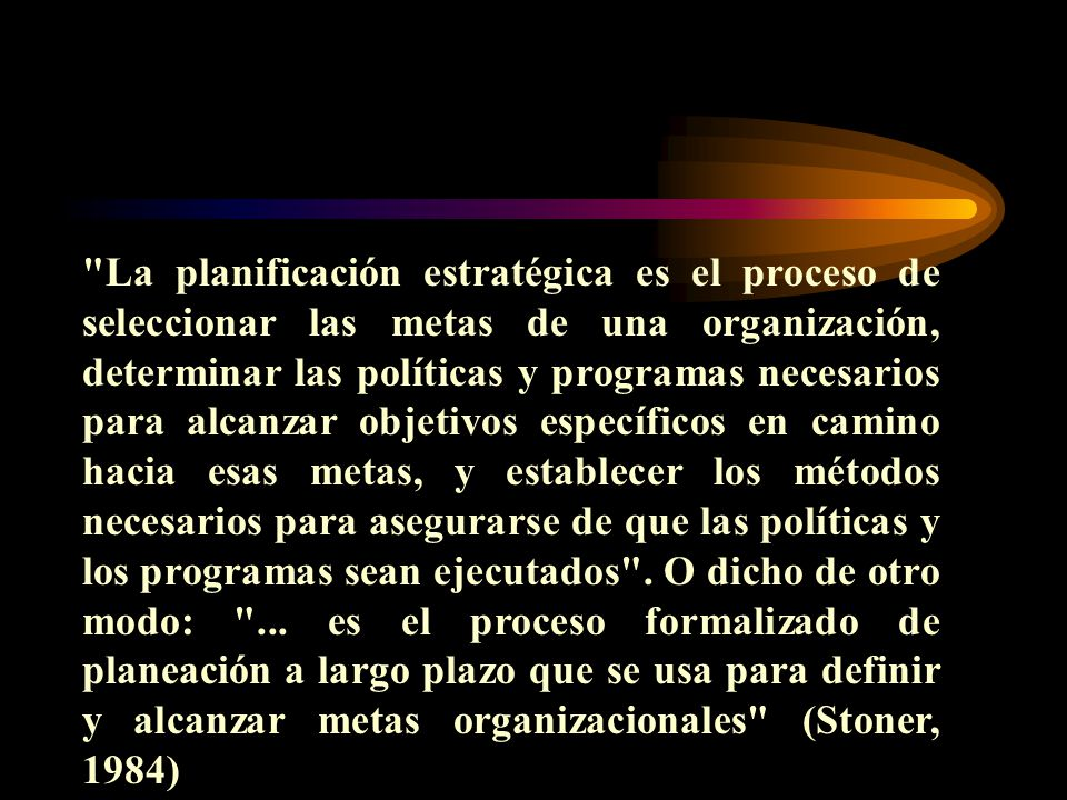La planificación estratégica es el proceso de seleccionar las metas de una organización, determinar las políticas y programas necesarios para alcanzar objetivos específicos en camino hacia esas metas, y establecer los métodos necesarios para asegurarse de que las políticas y los programas sean ejecutados .