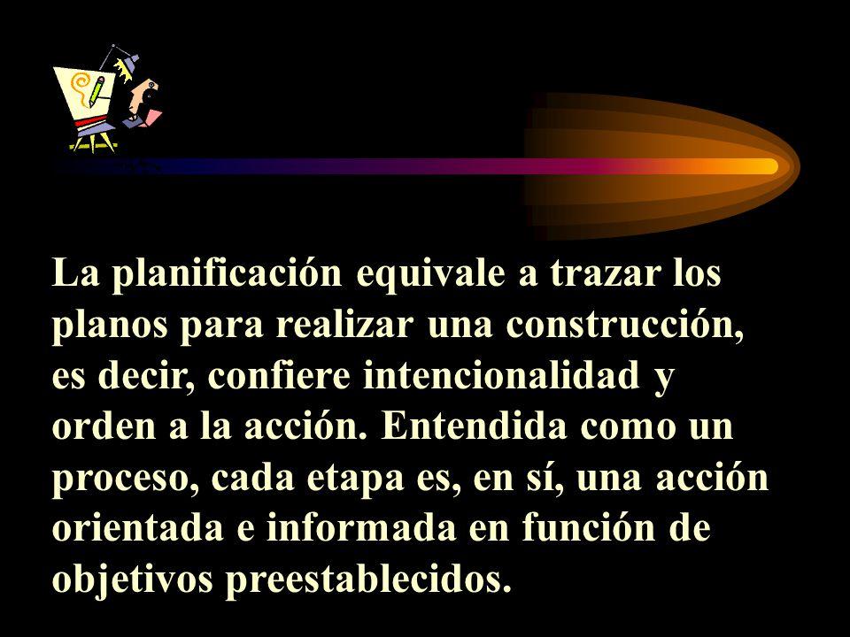La planificación equivale a trazar los planos para realizar una construcción, es decir, confiere intencionalidad y orden a la acción.