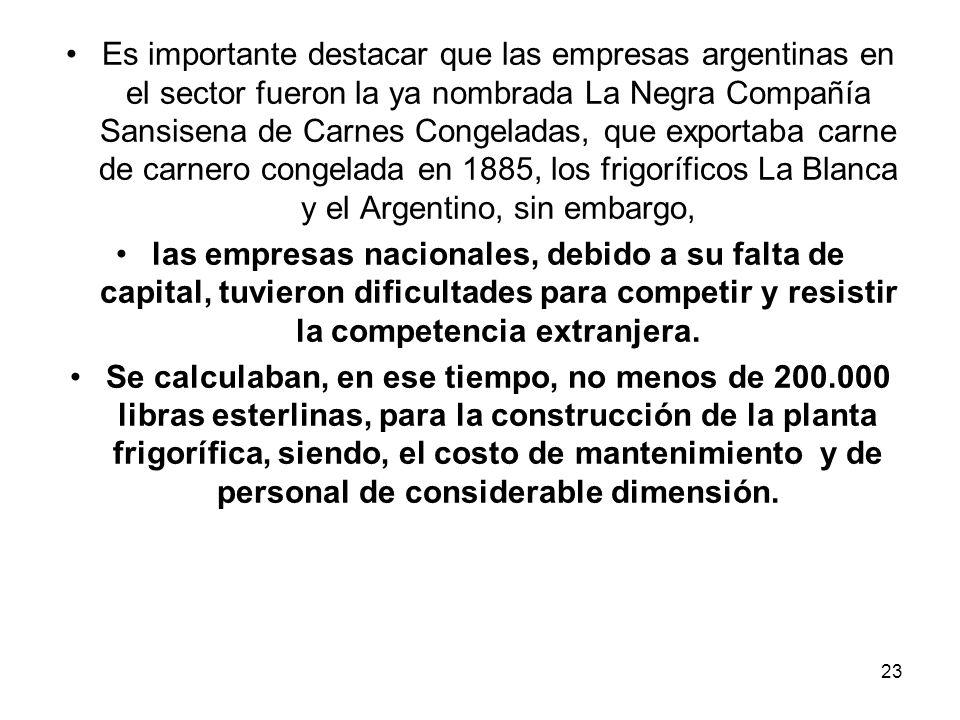 Es importante destacar que las empresas argentinas en el sector fueron la ya nombrada La Negra Compañía Sansisena de Carnes Congeladas, que exportaba carne de carnero congelada en 1885, los frigoríficos La Blanca y el Argentino, sin embargo,