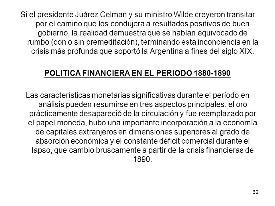 Si el presidente Juárez Celman y su ministro Wilde creyeron transitar por el camino que los condujera a resultados positivos de buen gobierno, la realidad demuestra que se habían equivocado de rumbo (con o sin premeditación), terminando esta inconciencia en la crisis más profunda que soportó la Argentina a fines del siglo XIX.