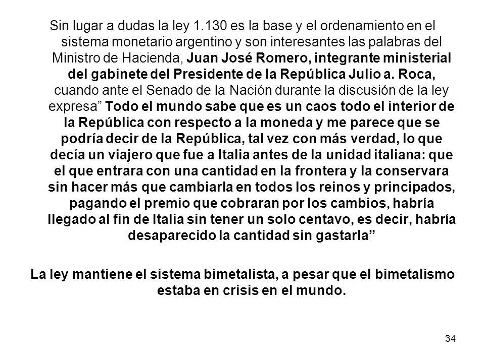 Sin lugar a dudas la ley 1.130 es la base y el ordenamiento en el sistema monetario argentino y son interesantes las palabras del Ministro de Hacienda, Juan José Romero, integrante ministerial del gabinete del Presidente de la República Julio a.