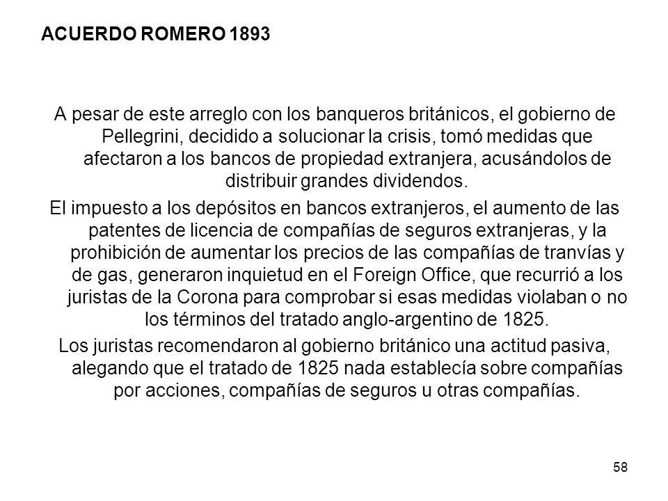 ACUERDO ROMERO 1893 A pesar de este arreglo con los banqueros británicos, el gobierno de Pellegrini, decidido a solucionar la crisis, tomó medidas que afectaron a los bancos de propiedad extranjera, acusándolos de distribuir grandes dividendos.