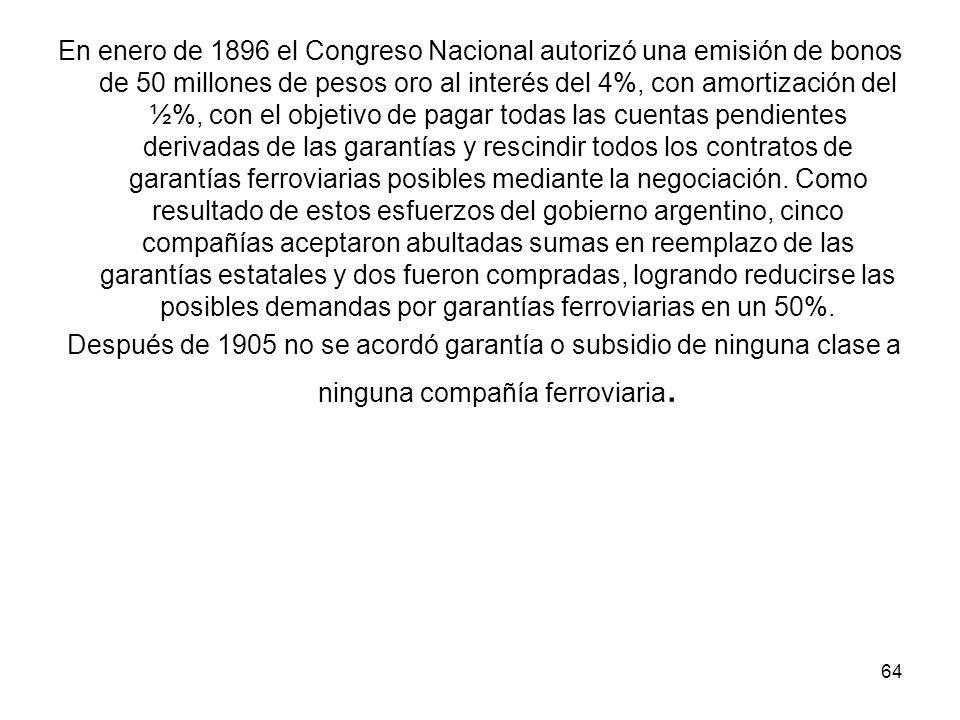En enero de 1896 el Congreso Nacional autorizó una emisión de bonos de 50 millones de pesos oro al interés del 4%, con amortización del ½%, con el objetivo de pagar todas las cuentas pendientes derivadas de las garantías y rescindir todos los contratos de garantías ferroviarias posibles mediante la negociación. Como resultado de estos esfuerzos del gobierno argentino, cinco compañías aceptaron abultadas sumas en reemplazo de las garantías estatales y dos fueron compradas, logrando reducirse las posibles demandas por garantías ferroviarias en un 50%.