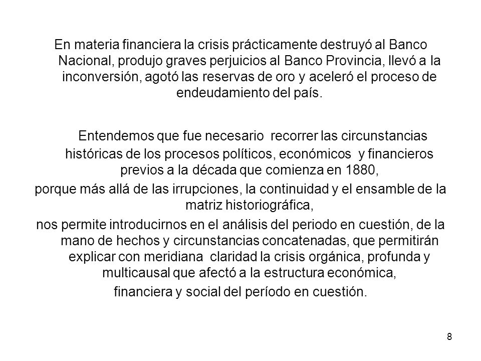 En materia financiera la crisis prácticamente destruyó al Banco Nacional, produjo graves perjuicios al Banco Provincia, llevó a la inconversión, agotó las reservas de oro y aceleró el proceso de endeudamiento del país.