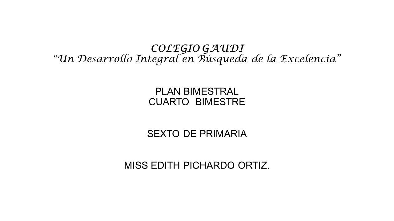 COLEGIO GAUDI Un Desarrollo Integral en Búsqueda de la Excelencia PLAN BIMESTRAL CUARTO BIMESTRE SEXTO DE PRIMARIA MISS EDITH PICHARDO ORTIZ.