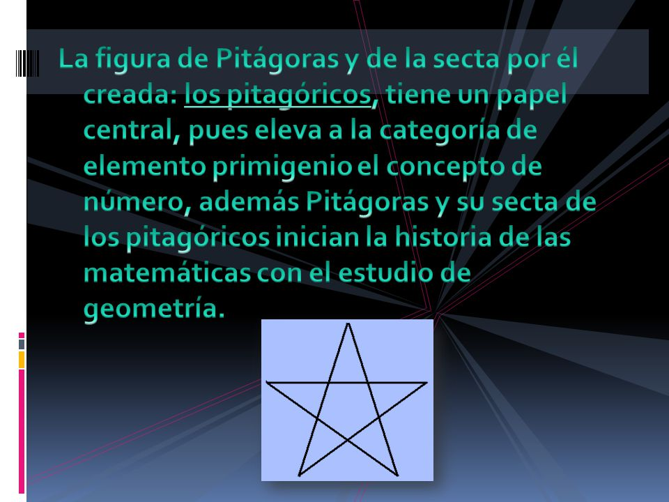 La figura de Pitágoras y de la secta por él creada: los pitagóricos, tiene un papel central, pues eleva a la categoría de elemento primigenio el concepto de número, además Pitágoras y su secta de los pitagóricos inician la historia de las matemáticas con el estudio de geometría.