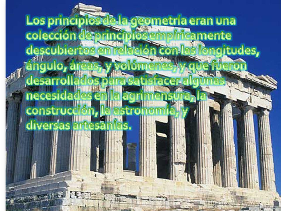 Los principios de la geometría eran una colección de principios empíricamente descubiertos en relación con las longitudes, ángulo, áreas, y volúmenes, y que fueron desarrollados para satisfacer algunas necesidades en la agrimensura, la construcción, la astronomía, y diversas artesanías.