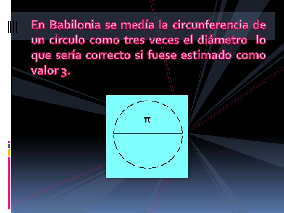 En Babilonia se medía la circunferencia de un círculo como tres veces el diámetro lo que sería correcto si fuese estimado como valor 3.