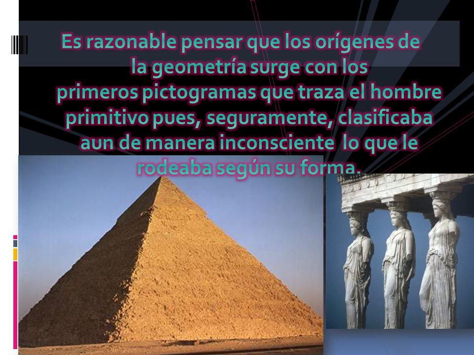 Es razonable pensar que los orígenes de la geometría surge con los primeros pictogramas que traza el hombre primitivo pues, seguramente, clasificaba aun de manera inconsciente lo que le rodeaba según su forma.