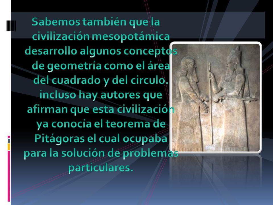 Sabemos también que la civilización mesopotámica desarrollo algunos conceptos de geometría como el área del cuadrado y del circulo.