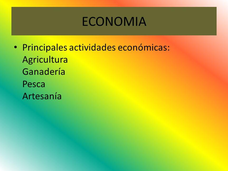 ECONOMIA Principales actividades económicas: Agricultura Ganadería Pesca Artesanía