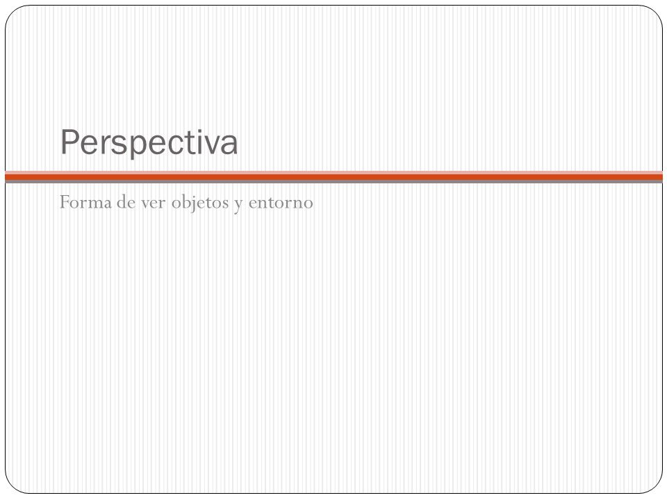 Perspectiva Forma de ver objetos y entorno