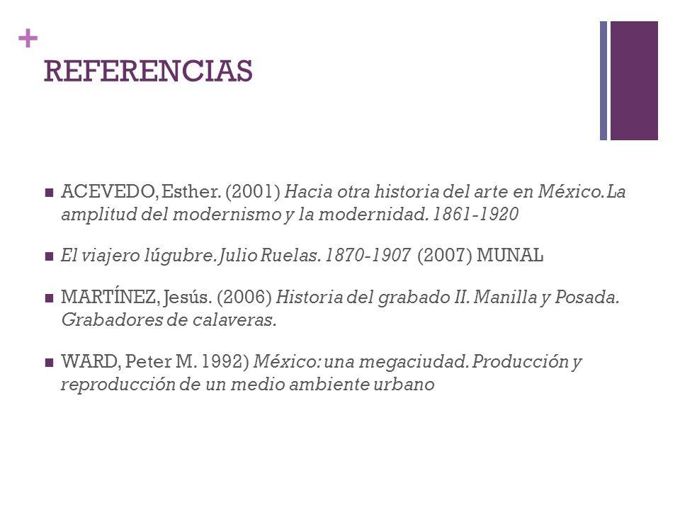 REFERENCIAS ACEVEDO, Esther. (2001) Hacia otra historia del arte en México. La amplitud del modernismo y la modernidad. 1861-1920.