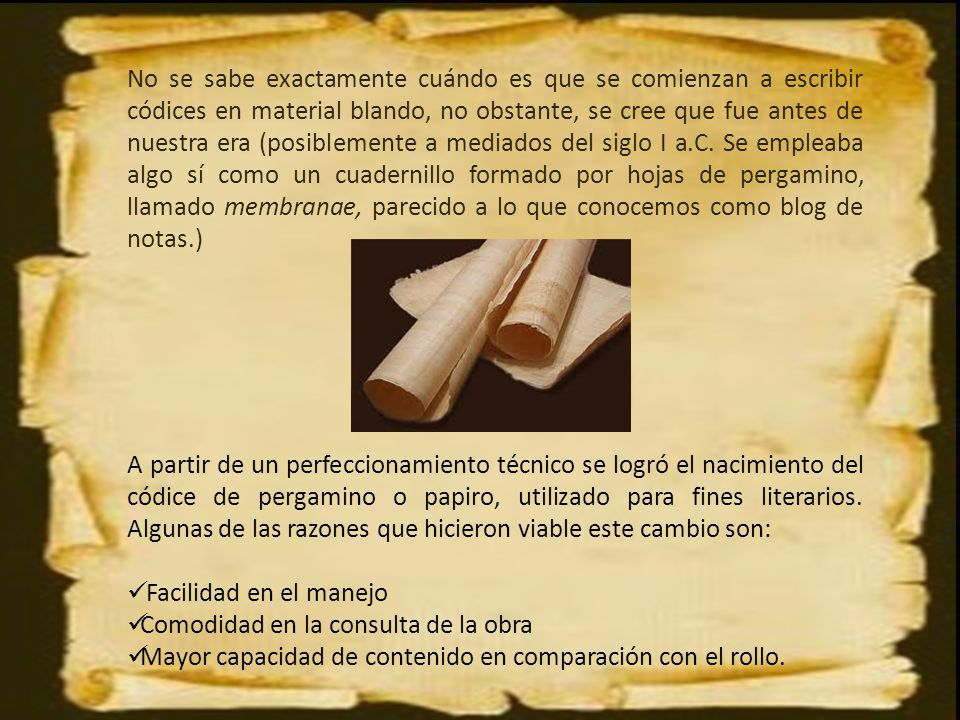 No se sabe exactamente cuándo es que se comienzan a escribir códices en material blando, no obstante, se cree que fue antes de nuestra era (posiblemente a mediados del siglo I a.C. Se empleaba algo sí como un cuadernillo formado por hojas de pergamino, llamado membranae, parecido a lo que conocemos como blog de notas.)