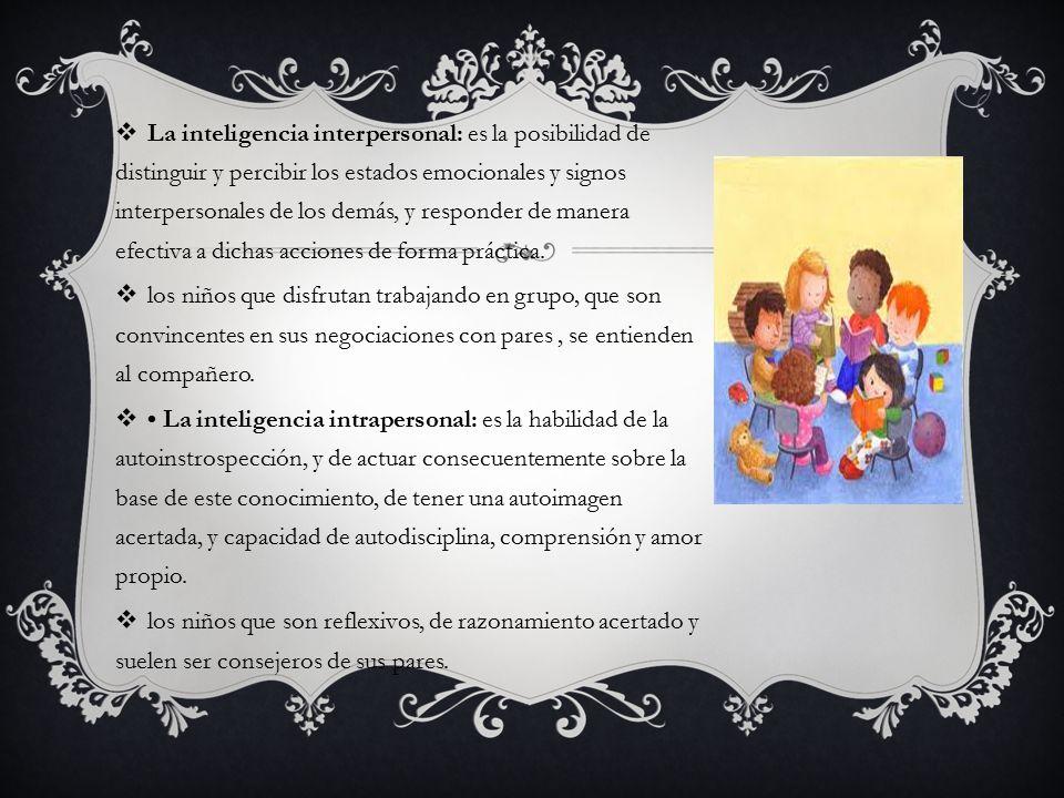 La inteligencia interpersonal: es la posibilidad de distinguir y percibir los estados emocionales y signos interpersonales de los demás, y responder de manera efectiva a dichas acciones de forma práctica.