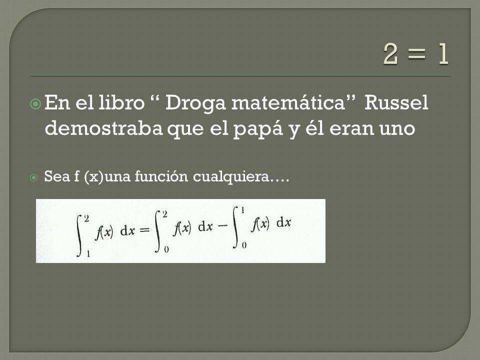 2 = 1 En el libro Droga matemática Russel demostraba que el papá y él eran uno.