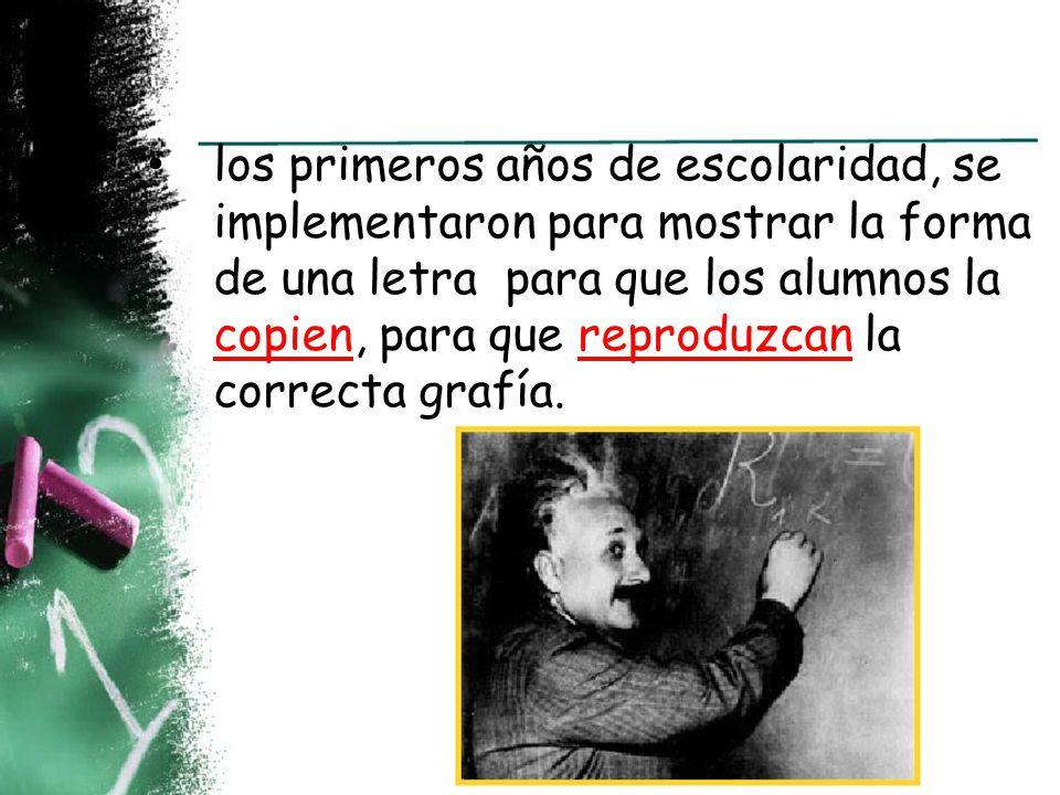los primeros años de escolaridad, se implementaron para mostrar la forma de una letra para que los alumnos la copien, para que reproduzcan la correcta grafía.