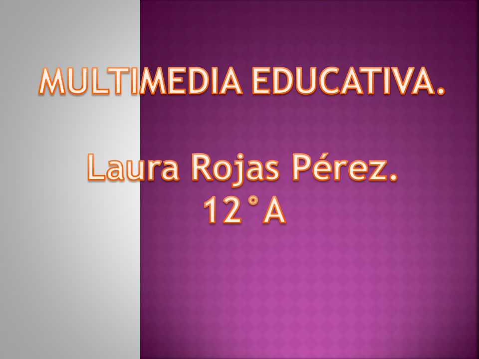 MULTIMEDIA EDUCATIVA. Laura Rojas Pérez. 12°A