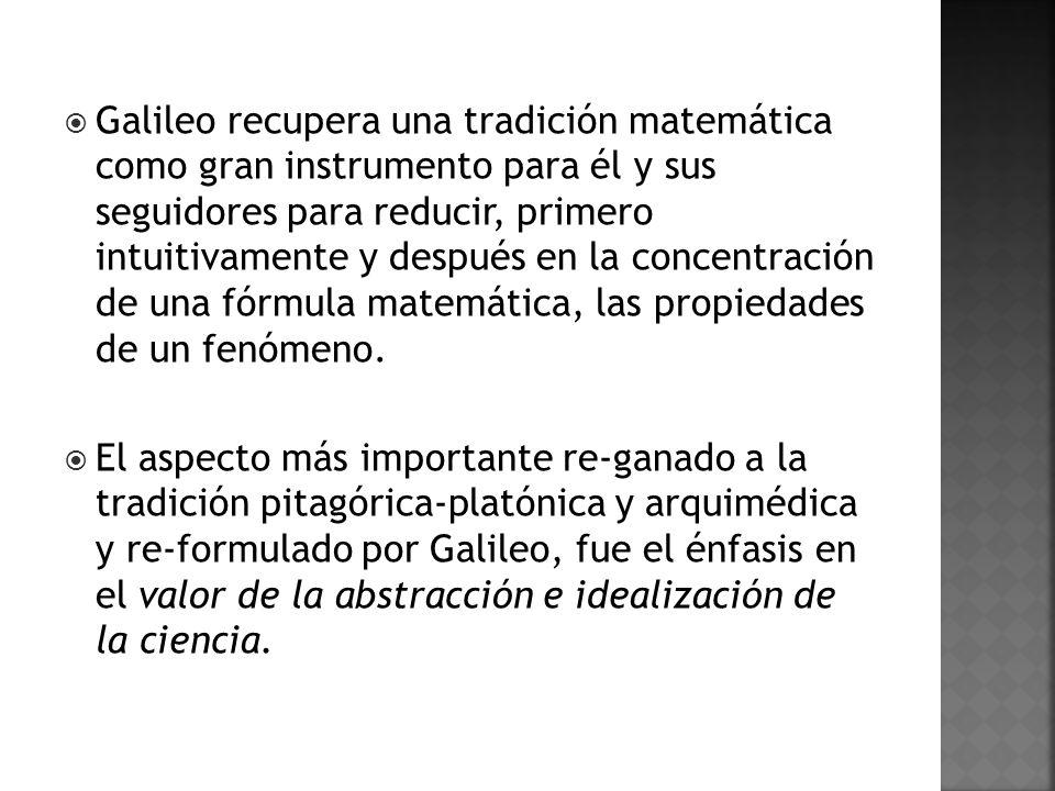 Galileo recupera una tradición matemática como gran instrumento para él y sus seguidores para reducir, primero intuitivamente y después en la concentración de una fórmula matemática, las propiedades de un fenómeno.