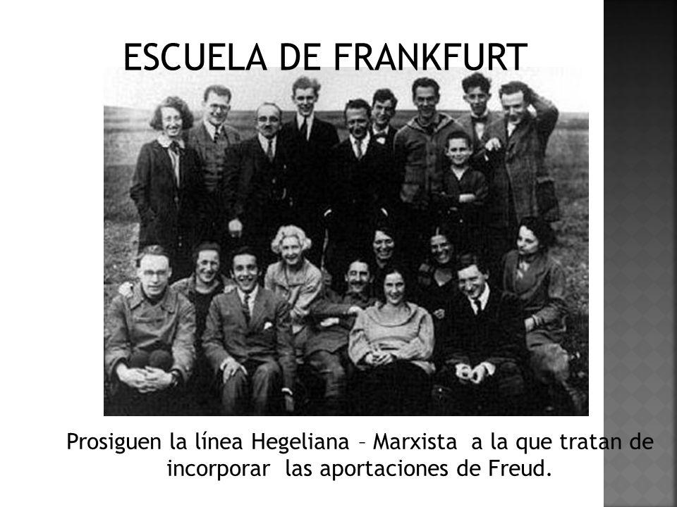 ESCUELA DE FRANKFURT Prosiguen la línea Hegeliana – Marxista a la que tratan de incorporar las aportaciones de Freud.