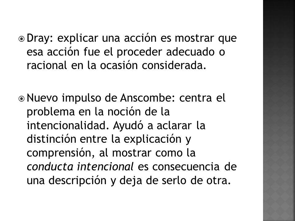 Dray: explicar una acción es mostrar que esa acción fue el proceder adecuado o racional en la ocasión considerada.