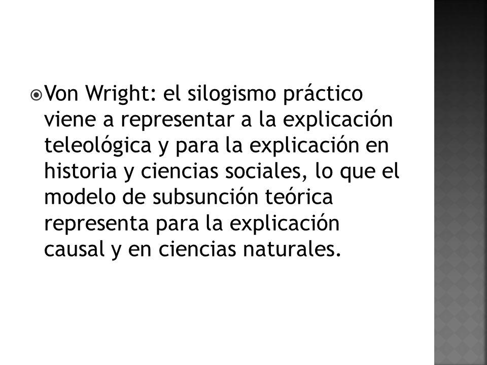 Von Wright: el silogismo práctico viene a representar a la explicación teleológica y para la explicación en historia y ciencias sociales, lo que el modelo de subsunción teórica representa para la explicación causal y en ciencias naturales.