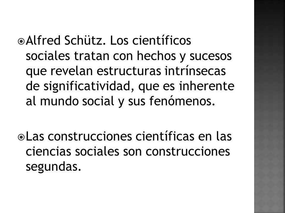 Alfred Schütz. Los científicos sociales tratan con hechos y sucesos que revelan estructuras intrínsecas de significatividad, que es inherente al mundo social y sus fenómenos.