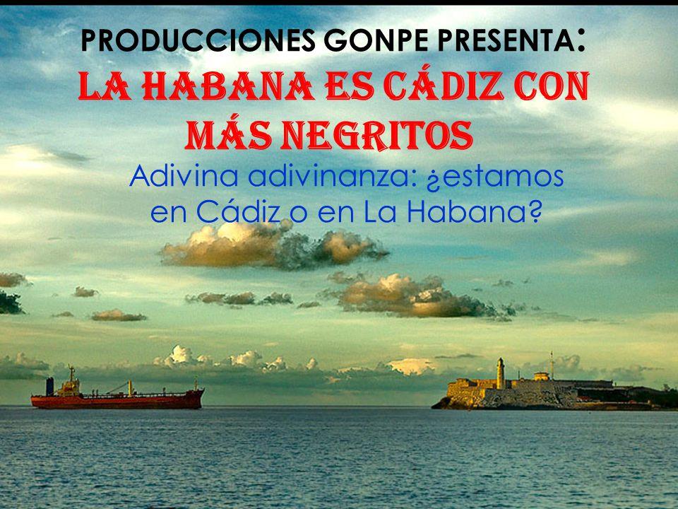 PRODUCCIONES GONPE PRESENTA: La habana es Cádiz con más negritos